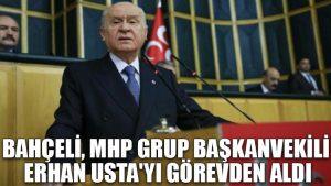 Bahçeli, MHP Grup Başkanvekili Erhan Usta'yı görevden aldı