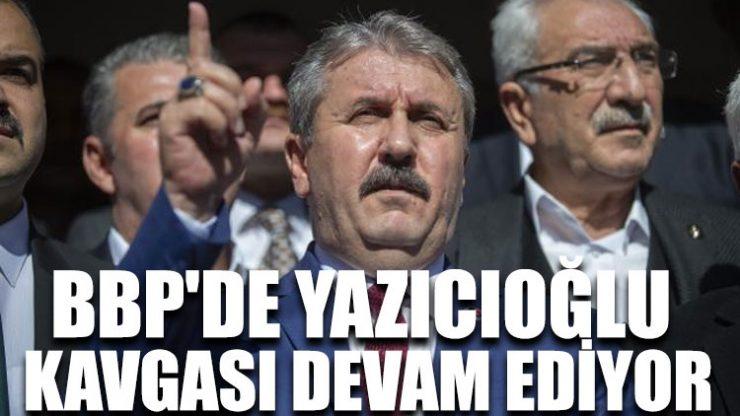 BBP'de Yazıcıoğlu kavgası devam ediyor