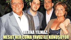 Berna Yılmaz: Mesut her cuma Yavuz ile konuşuyor