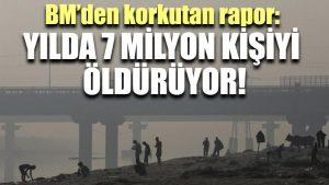 BM'den korkutan rapor: Yılda 7 milyon kişiyi öldürüyor!