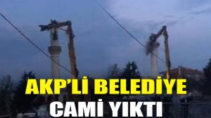 AKP'li belediye cami yıktı