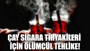 Çay sigara tiryakileri için ölümcül tehlike!