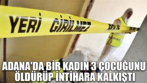 Adana'da bir kadın 3 çocuğunu öldürüp intihara kalkıştı