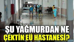 Şu yağmurdan ne çektin EÜ hastanesi?