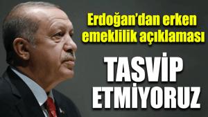 Erdoğan'dan erken emeklilik açıklaması: Tasvip etmiyoruz