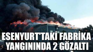 Esenyurt'taki fabrika yangınında 2 gözaltı