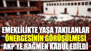 Emeklilikte yaşa takılanlar önergesinin görüşülmesi AKP'ye rağmen kabul edildi