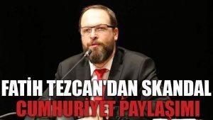 Fatih Tezcan'dan skandal Cumhuriyet paylaşımı