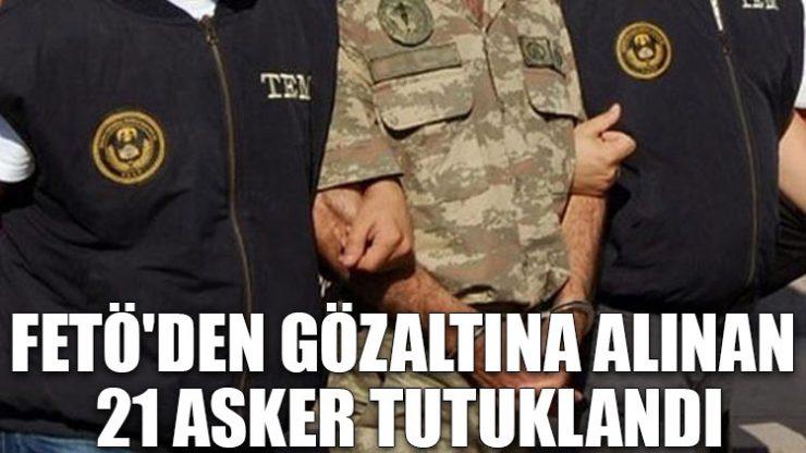 FETÖ'den gözaltına alınan 21 asker tutuklandı