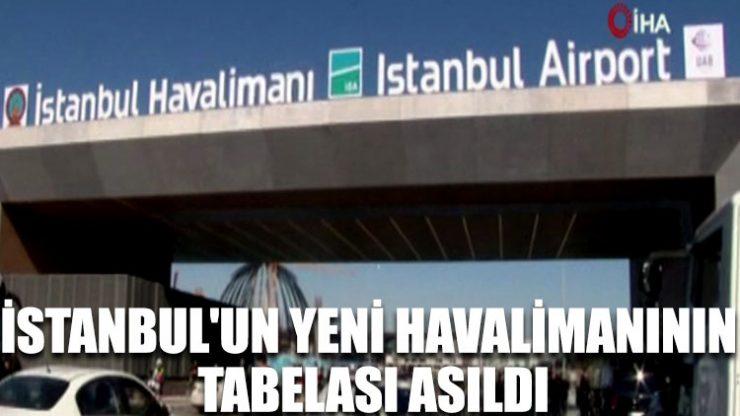 İstanbul'un yeni havalimanının tabelası asıldı
