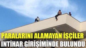 Paralarını alamayan işçiler intihar girişiminde bulundu