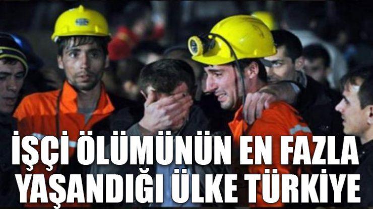İşçi ölümünün en fazla yaşandığı ülke Türkiye