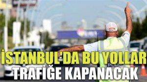 İstanbul'da bu yollar trafiğe kapanacak