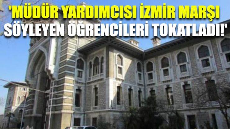 'Müdür yardımcısı İzmir Marşı söyleyen öğrencileri tokatladı!'