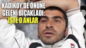Kadıköy'de önüne geleni bıçakladı: İşte o anlar