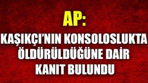 AP: Kaşıkçı'nın konsoloslukta öldürüldüğüne dair kanıt bulundu