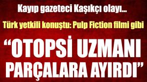 """Kayıp gazeteci Kaşıkçı olayında Türk yetkili konuştu: """"Pulp Fiction filmi gibi"""""""
