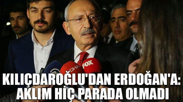 Kılıçdaroğlu'dan Erdoğan'a: Aklım hiç parada olmadı