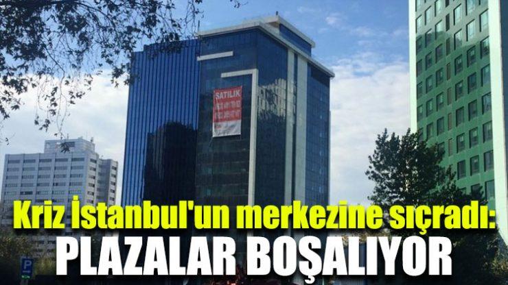 Kriz İstanbul'un merkezine sıçradı: Plazalar boşalıyor!