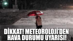 Dikkat! Meteoroloji'den hava durumu uyarısı