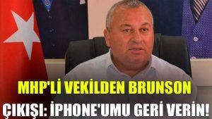MHP'li vekilden Brunson çıkışı: iPhone'umu geri verin!