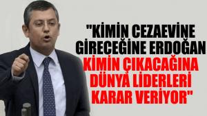 """""""Kimin cezaevine gireceğine Erdoğan, kimin çıkacağına dünya liderleri karar veriyor"""""""