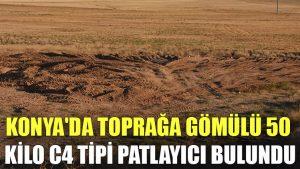 Konya'da toprağa gömülü 50 kilo C4 tipi patlayıcı bulundu