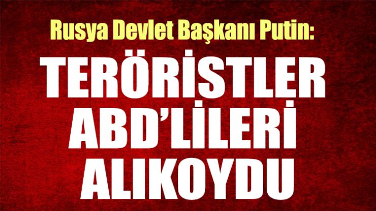 Putin: Teröristler ABD'lileri alıkoydu