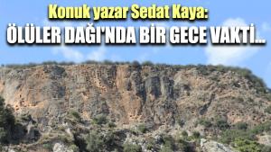 Konuk yazar Sedat Kaya: Ölüler Dağı'nda bir gece vakti…