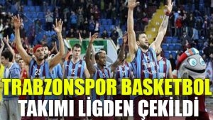 Trabzonspor Basketbol Takımı ligden çekildi