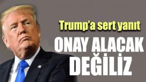 Trump'a sert yanıt: Onay alacak değiliz