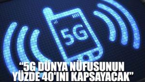 """""""5G dünya nüfusunun yüzde 40'ını kapsayacak"""""""