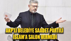 AKP'li Belediye Saadet Partili İslam'a salon vermedi