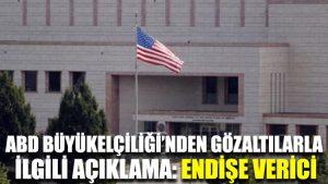 ABD Büyükelçiliği'nden gözaltılarla ilgili açıklama: Endişe verici