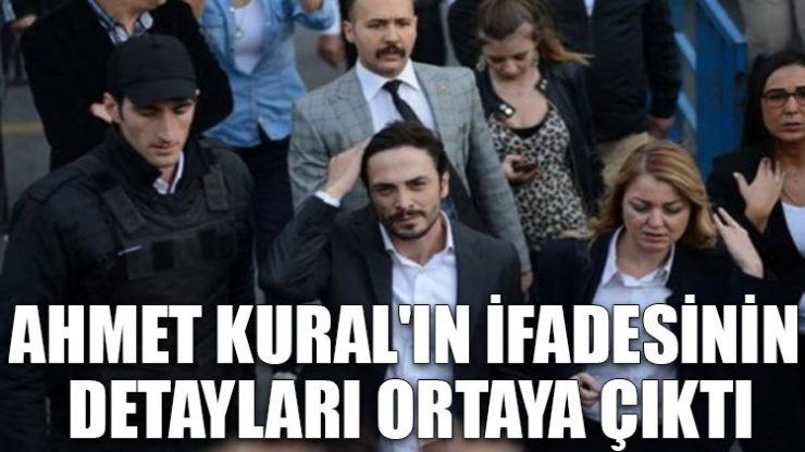 Ahmet Kural'ın ifadesinin detayları ortaya çıktı