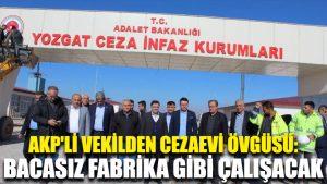AKP'li vekilden cezaevi övgüsü: Bacasız fabrika gibi çalışacak