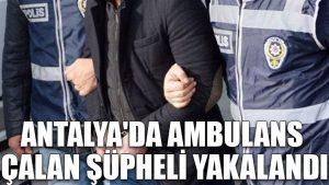 Antalya'da ambulans çalan şüpheli yakalandı