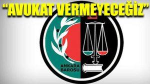 Ankara Barosu: Avukat vermeyeceğiz