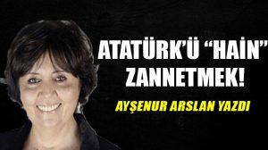 """Atatürk'ü """"hain"""" zannetmek!"""