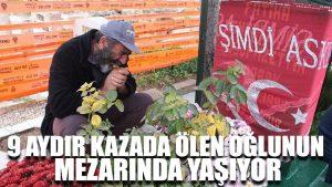 9 aydır kazada ölen oğlunun mezarında yaşıyor