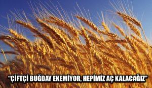 """""""Çiftçi buğday ekemiyor, hepimiz aç kalacağız"""""""
