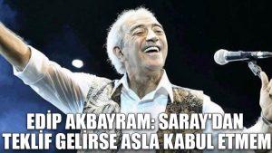 Edip Akbayram: Saray'dan teklif gelirse asla kabul etmem