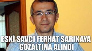 Eski savcı Ferhat Sarıkaya gözaltına alındı