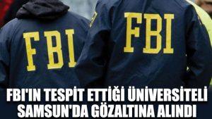 FBI'ın tespit ettiği üniversiteli, Samsun'da gözaltına alındı