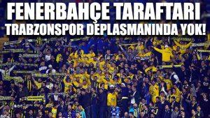Fenerbahçe taraftarı Trabzonspor deplasmanında yok!