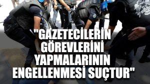 """""""Gazetecilerin görevlerini yapmalarının engellenmesi suçtur"""""""