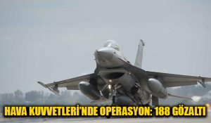 Hava Kuvvetleri'nde operasyon: 188 gözaltı
