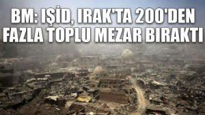 BM: IŞİD, Irak'ta 200'den fazla toplu mezar bıraktı