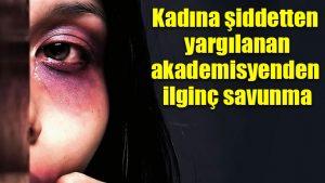 Kadına şiddetten yargılanan akademisyenden ilginç savunma