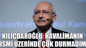 Kılıçdaroğlu: Havalimanın ismi üzerinde çok durmadım